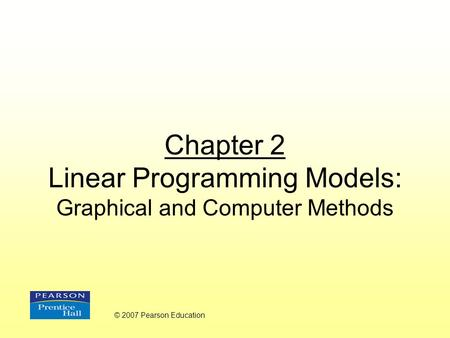 Chapter 2 Linear Programming Models: Graphical and Computer Methods © 2007 Pearson Education.