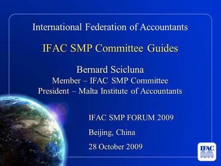 International Federation of Accountants IFAC SMP Committee Guides Bernard Scicluna Member – IFAC SMP Committee President – Malta Institute of Accountants.