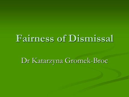 Fairness of Dismissal Dr Katarzyna Gromek-Broc. Who can claim unfair dismissal? Preliminary Questions Employees only Employees only Continuous employment.