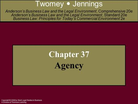 Copyright © 2008 by West Legal Studies in Business A Division of Thomson Learning Chapter 37 Agency Twomey Jennings Anderson's Business Law and the Legal.