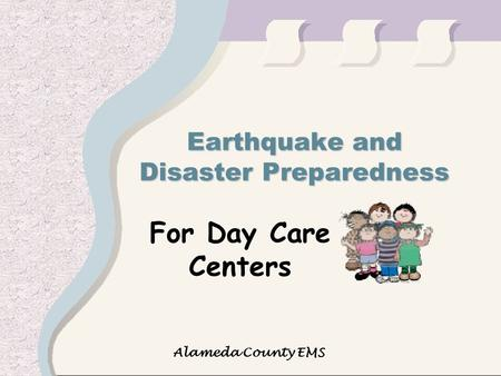 Alameda County EMS Earthquake and Disaster Preparedness For Day Care Centers.