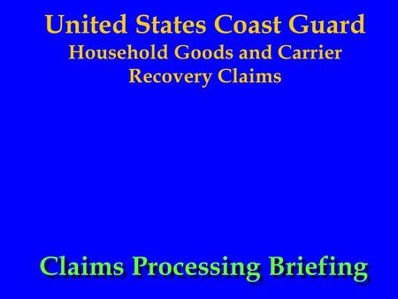 United States Coast Guard Household Goods and Carrier Recovery Claims Claims Processing Briefing.