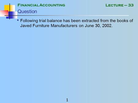 Financial Accounting 1 Lecture – 33 Question Following trial balance has been extracted from the books of Javed Furniture Manufacturers on June 30, 2002.