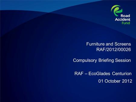 Furniture and Screens RAF/2012/00026 Compulsory Briefing Session 01 October 2012 RAF – EcoGlades Centurion.