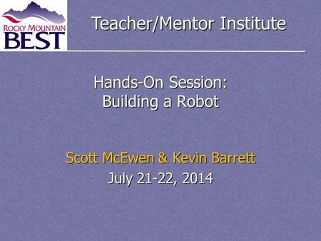 Teacher/Mentor Institute Hands-On Session: Building a Robot Scott McEwen & Kevin Barrett July 21-22, 2014.