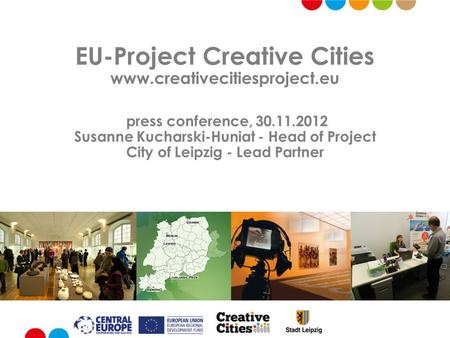 EU-Project Creative Cities www.creativecitiesproject.eu press conference, 30.11.2012 Susanne Kucharski-Huniat - Head of Project City of Leipzig - Lead.