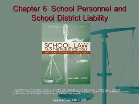 Copyright © Allyn & Bacon 2008 Chapter 6 School Personnel and School District Liability This multimedia product and its contents are protected under copyright.