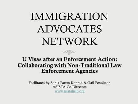 IMMIGRATION ADVOCATES NETWORK U Visas after an Enforcement Action: Collaborating with Non-Traditional Law Enforcement Agencies Facilitated by Sonia Parras.