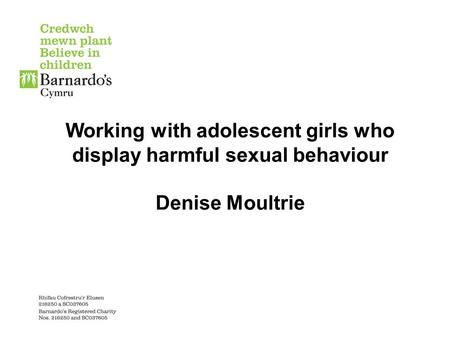 Working with adolescent girls who display harmful sexual behaviour Denise Moultrie.