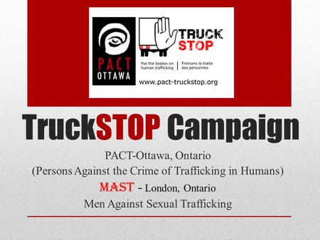 TruckSTOP Campaign PACT-Ottawa, Ontario (Persons Against the Crime of Trafficking in Humans) MAST - London, Ontario Men Against Sexual Trafficking.