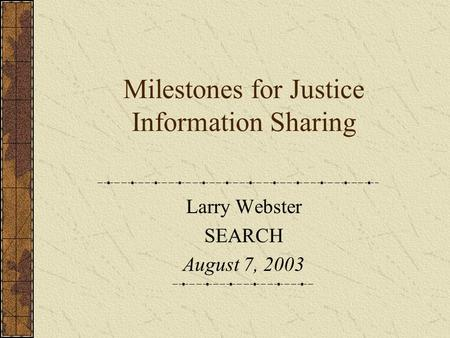 Milestones for Justice Information Sharing Larry Webster SEARCH August 7, 2003.