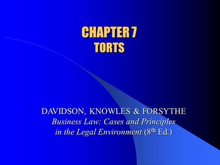 CHAPTER 7 TORTS DAVIDSON, KNOWLES & FORSYTHE Business Law: Cases and Principles in the Legal Environment (8 th Ed.)