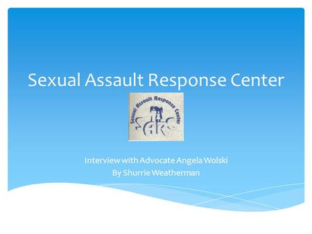 Sexual Assault Response Center Interview with Advocate Angela Wolski By Shurrie Weatherman.