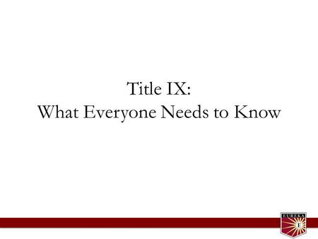 Title IX: What Everyone Needs to Know. Presentation Covers What is Title IX? What is sexual discrimination, including sexual assault and sexual harassment?