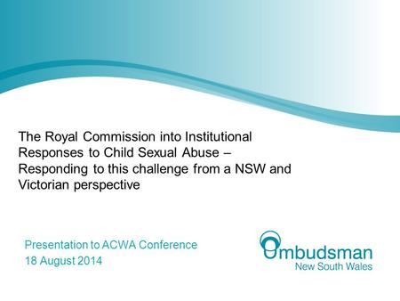 The Royal Commission into Institutional Responses to Child Sexual Abuse – Responding to this challenge from a NSW and Victorian perspective Presentation.