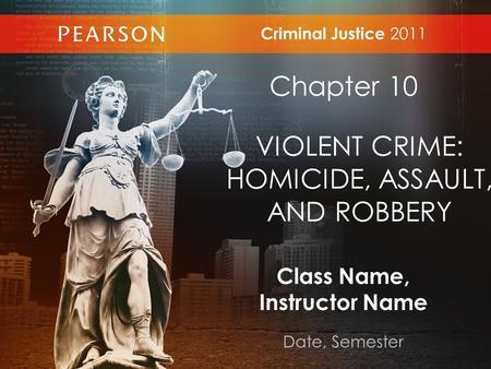Class Name, Instructor Name Date, Semester Criminal Justice 2011 Chapter 10 VIOLENT CRIME: HOMICIDE, ASSAULT, AND ROBBERY.