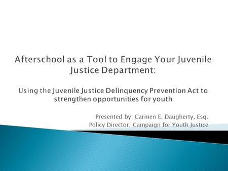 Presented by: Carmen E. Daugherty, Esq. Policy Director, Campaign for Youth Justice.