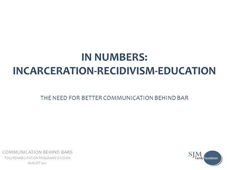 IN NUMBERS: INCARCERATION-RECIDIVISM-EDUCATION THE NEED FOR BETTER COMMUNICATION BEHIND BAR COMMUNICATION BEHIND BARS TDCJ REHABILITATION PROGRAMS DIVISION.