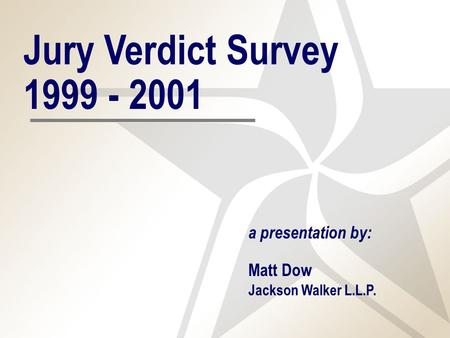 Jury Verdict Survey 1999 - 2001 a presentation by: Matt Dow Jackson Walker L.L.P.