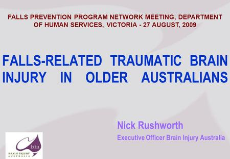 Nick Rushworth Executive Officer Brain Injury Australia FALLS-RELATED TRAUMATIC BRAIN INJURY IN OLDER AUSTRALIANS FALLS PREVENTION PROGRAM NETWORK MEETING,