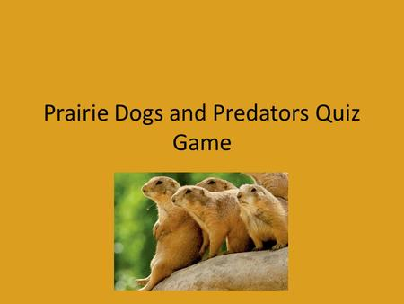 Prairie Dogs and Predators Quiz Game. Game Rules Teams will alternate turns answering questions If the team does not know the answer to the question they.