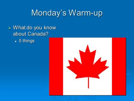 Monday's Warm-up  What do you know about Canada? 5 things 5 things.