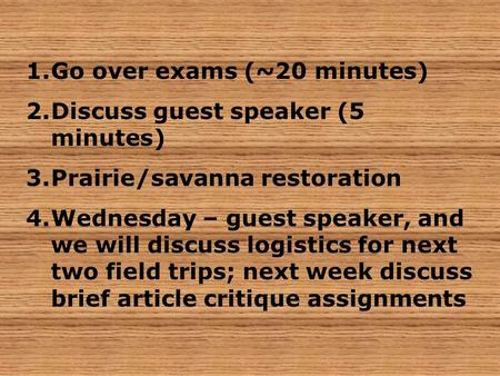 1.Go over exams (~20 minutes) 2.Discuss guest speaker (5 minutes) 3.Prairie/savanna restoration 4.Wednesday – guest speaker, and we will discuss logistics.