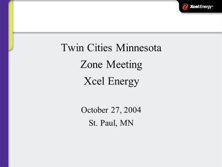 Twin Cities Minnesota Zone Meeting Xcel Energy October 27, 2004 St. Paul, MN.