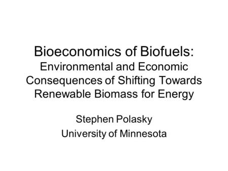 Bioeconomics of Biofuels: Environmental and Economic Consequences of Shifting Towards Renewable Biomass for Energy Stephen Polasky University of Minnesota.