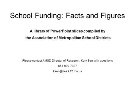 School Funding: Facts and Figures A library of PowerPoint slides compiled by the Association of Metropolitan School Districts Please contact AMSD Director.