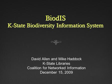 BiodIS K-State Biodiversity Information System David Allen and Mike Haddock K-State Libraries Coalition for Networked Information December 15, 2009.
