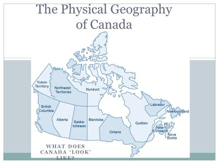 WHAT DOES CANADA 'LOOK' LIKE? The Physical Geography of Canada.