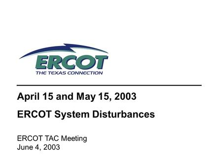 April 15 and May 15, 2003 ERCOT System Disturbances ERCOT TAC Meeting June 4, 2003.