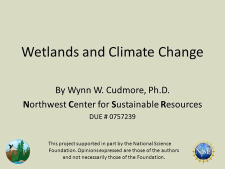 Wetlands and Climate Change By Wynn W. Cudmore, Ph.D. Northwest Center for Sustainable Resources DUE # 0757239 This project supported in part by the National.