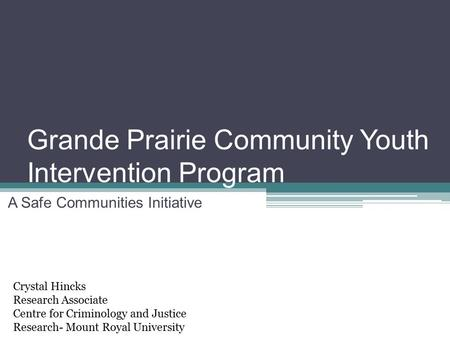 Grande Prairie Community Youth Intervention Program A Safe Communities Initiative Crystal Hincks Research Associate Centre for Criminology and Justice.