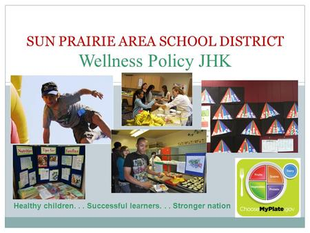 SUN PRAIRIE AREA SCHOOL DISTRICT Wellness Policy JHK Healthy children... Successful learners... Stronger nation.