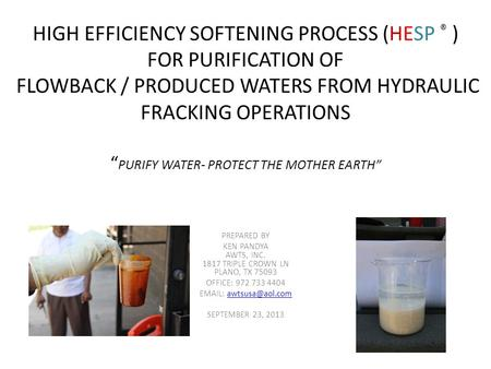 "HIGH EFFICIENCY SOFTENING PROCESS (HESP ® ) FOR PURIFICATION OF FLOWBACK / PRODUCED WATERS FROM HYDRAULIC FRACKING OPERATIONS "" PURIFY WATER- PROTECT THE."
