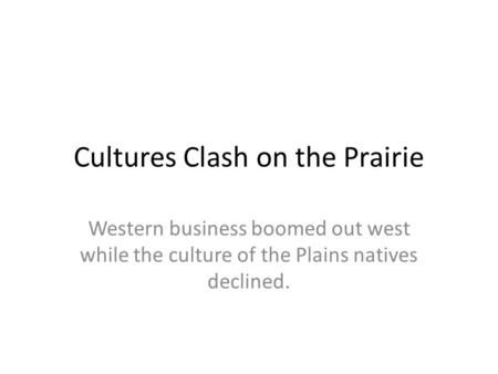 Cultures Clash on the Prairie Western business boomed out west while the culture of the Plains natives declined.