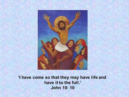 'I have come so that they may have life and have it to the full.' John 10: 10.