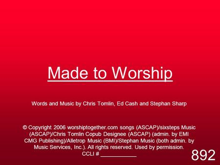 Made to Worship Words and Music by Chris Tomlin, Ed Cash and Stephan Sharp © Copyright 2006 worshiptogether.com songs (ASCAP)/sixsteps Music (ASCAP)/Chris.