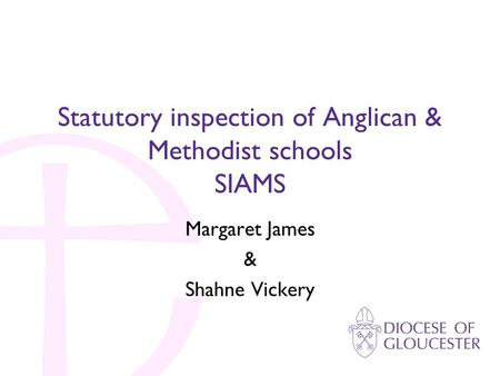 Statutory inspection of Anglican & Methodist schools SIAMS Margaret James & Shahne Vickery.