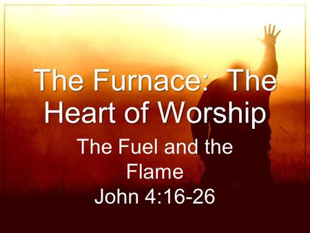 The Furnace: The Heart of Worship The Fuel and the Flame John 4:16-26.