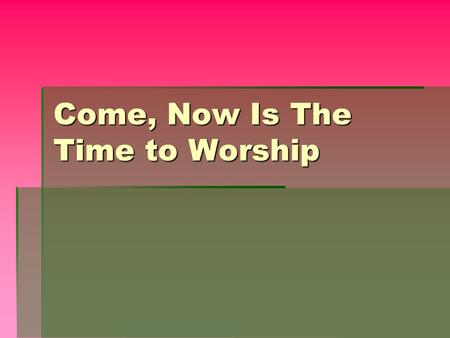 Come, Now Is The Time to Worship.  Come, now is the time to worship  Come, now is the time to give your heart  Come, just as you are to worship. 
