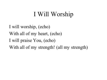 I Will Worship I will worship, (echo) With all of my heart, (echo) I will praise You, (echo) With all of my strength! (all my strength)