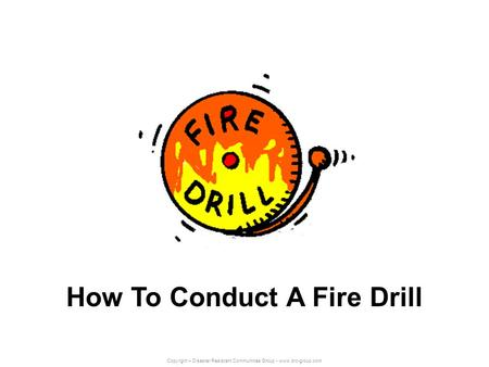 Copyright – Disaster Resistant Communities Group - www.drc-group.com How To Conduct A Fire Drill.