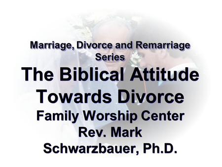 Marriage, Divorce and Remarriage Series The Biblical Attitude Towards Divorce Family Worship Center Rev. Mark Schwarzbauer, Ph.D.