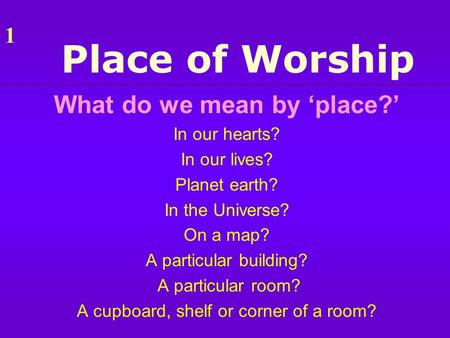 Place of Worship What do we mean by 'place?' In our hearts? In our lives? Planet earth? In the Universe? On a map? A particular building? A particular.