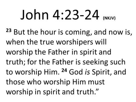 John 4:23-24 (NKJV) 23 But the hour is coming, and now is, when the true worshipers will worship the Father in spirit and truth; for the Father is seeking.