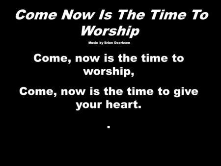 Come Now Is The Time To Worship Music by Brian Doerksen Music by Brian Doerksen Come, now is the time to worship, Come, now is the time to give your heart..