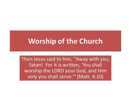 Worship of the Church Then Jesus said to him, Away with you, Satan! For it is written, 'You shall worship the LORD your God, and Him only you shall serve.'